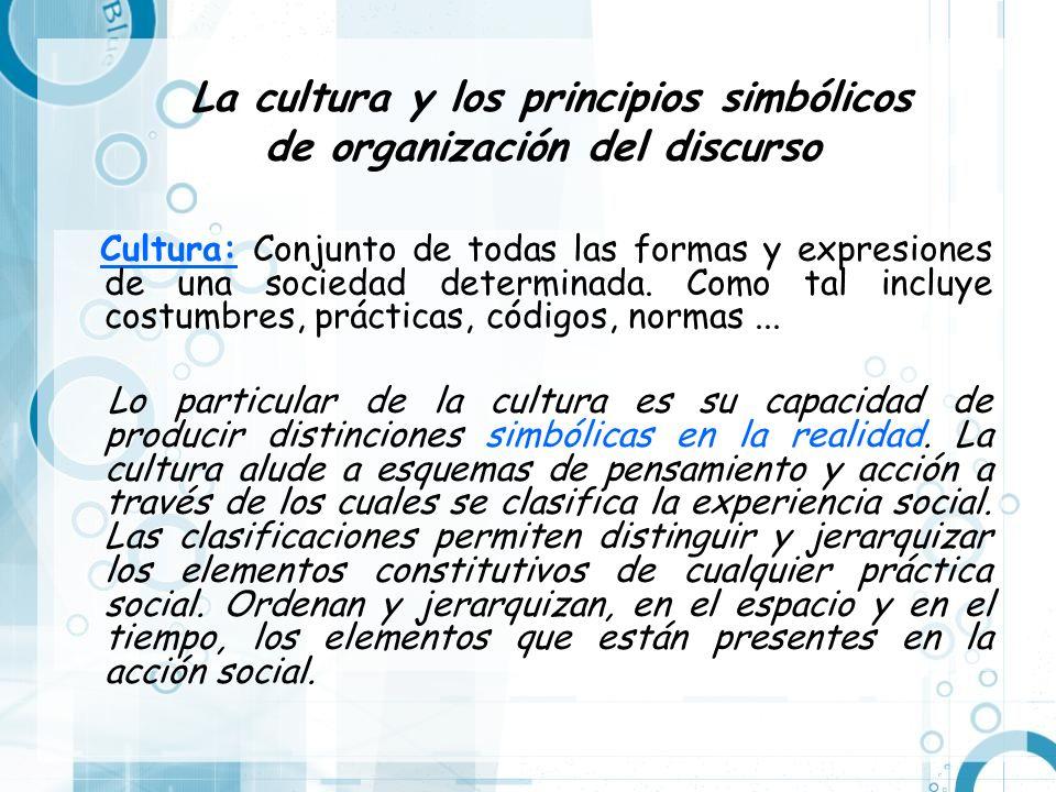 La cultura y los principios simbólicos de organización del discurso Cultura: Conjunto de todas las formas y expresiones de una sociedad determinada. C