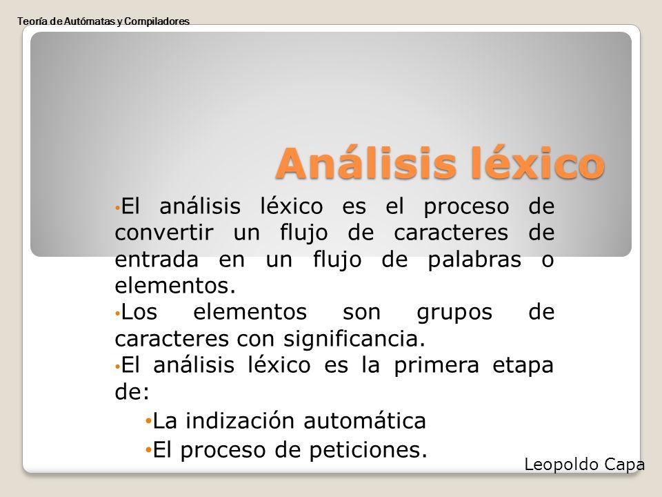Análisis léxico El análisis léxico es el proceso de convertir un flujo de caracteres de entrada en un flujo de palabras o elementos. Los elementos son