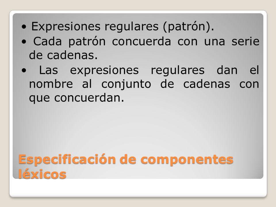 Especificación de componentes léxicos Expresiones regulares (patrón). Cada patrón concuerda con una serie de cadenas. Las expresiones regulares dan el