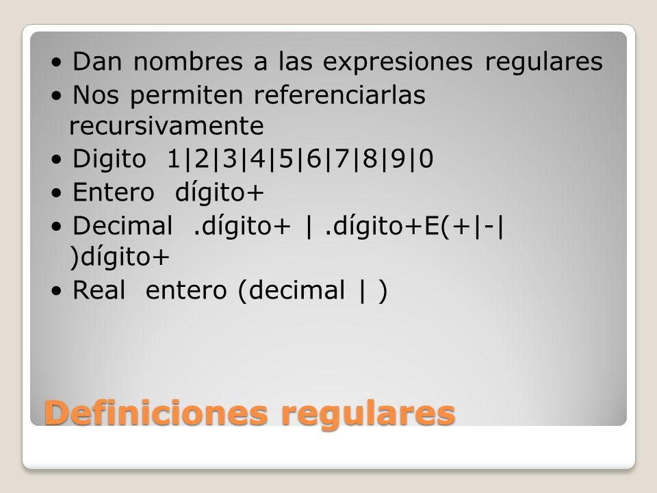 Definiciones regulares Dan nombres a las expresiones regulares Nos permiten referenciarlas recursivamente Digito 1|2|3|4|5|6|7|8|9|0 Entero dígito+ De