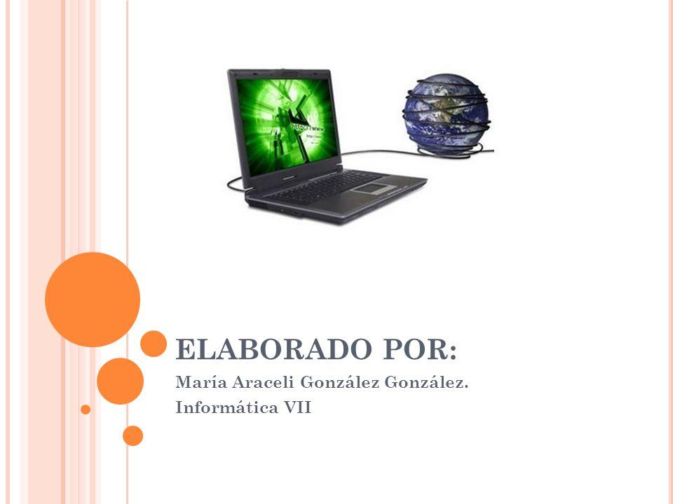ELABORADO POR: María Araceli González González. Informática VII