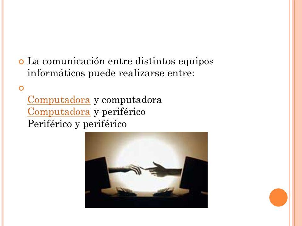 La comunicación entre distintos equipos informáticos puede realizarse entre: Computadora y computadora Computadora y periférico Periférico y periféric