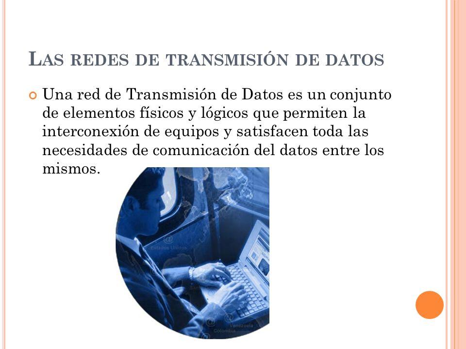 L AS REDES DE TRANSMISIÓN DE DATOS Una red de Transmisión de Datos es un conjunto de elementos físicos y lógicos que permiten la interconexión de equi