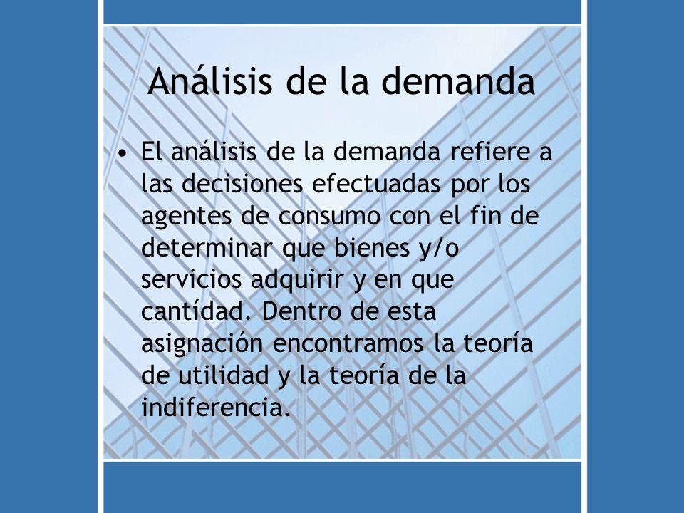 Análisis de la demanda El análisis de la demanda refiere a las decisiones efectuadas por los agentes de consumo con el fin de determinar que bienes y/