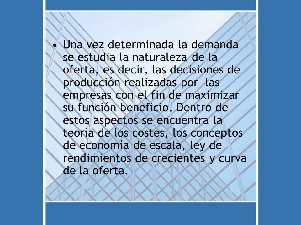 Una vez determinada la demanda se estudia la naturaleza de la oferta, es decir, las decisiones de producción realizadas por las empresas con el fin de