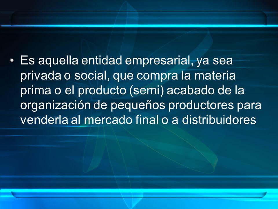 Es aquella entidad empresarial, ya sea privada o social, que compra la materia prima o el producto (semi) acabado de la organización de pequeños productores para venderla al mercado final o a distribuidores