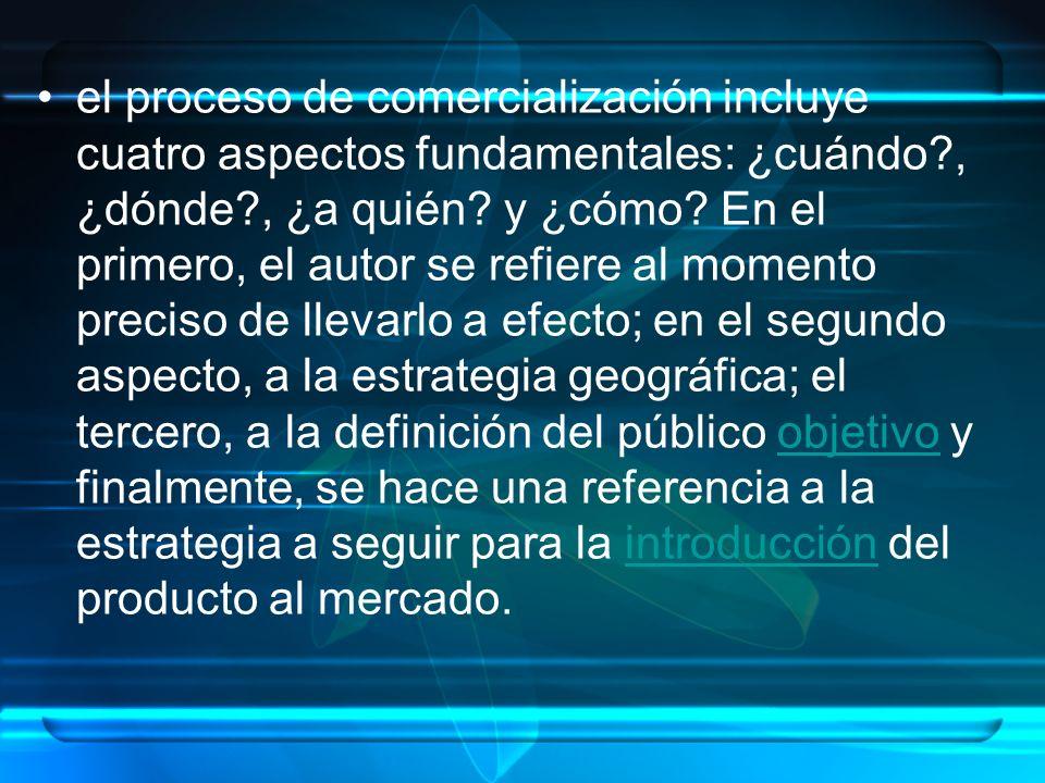 el proceso de comercialización incluye cuatro aspectos fundamentales: ¿cuándo?, ¿dónde?, ¿a quién? y ¿cómo? En el primero, el autor se refiere al mome