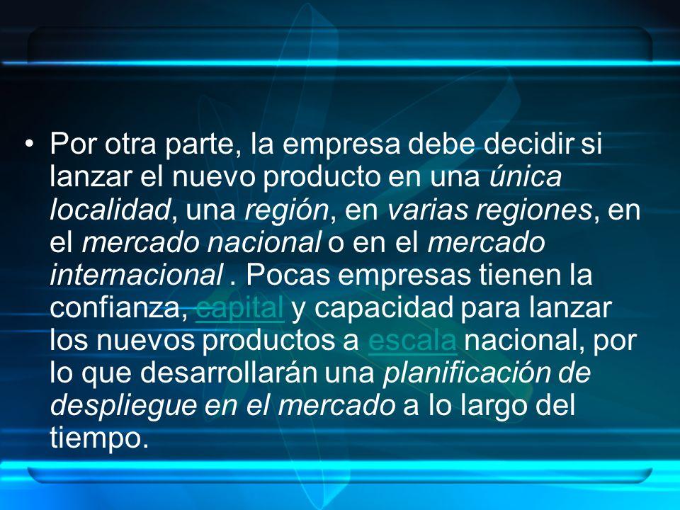 Por otra parte, la empresa debe decidir si lanzar el nuevo producto en una única localidad, una región, en varias regiones, en el mercado nacional o en el mercado internacional.