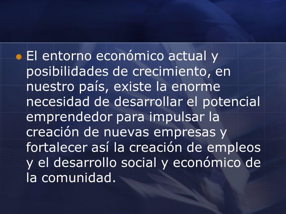 El entorno económico actual y posibilidades de crecimiento, en nuestro país, existe la enorme necesidad de desarrollar el potencial emprendedor para i