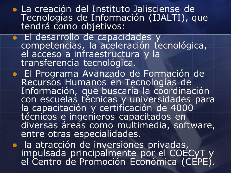La creación del Instituto Jalisciense de Tecnologías de Información (IJALTI), que tendrá como objetivos: El desarrollo de capacidades y competencias,