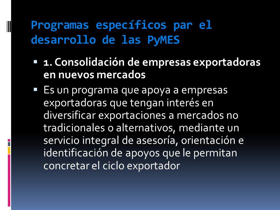 Programas específicos par el desarrollo de las PyMES 1. Consolidación de empresas exportadoras en nuevos mercados Es un programa que apoya a empresas
