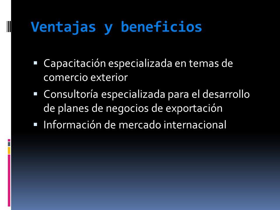 Ventajas y beneficios Capacitación especializada en temas de comercio exterior Consultoría especializada para el desarrollo de planes de negocios de e