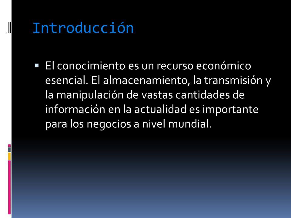 Introducción El conocimiento es un recurso económico esencial. El almacenamiento, la transmisión y la manipulación de vastas cantidades de información