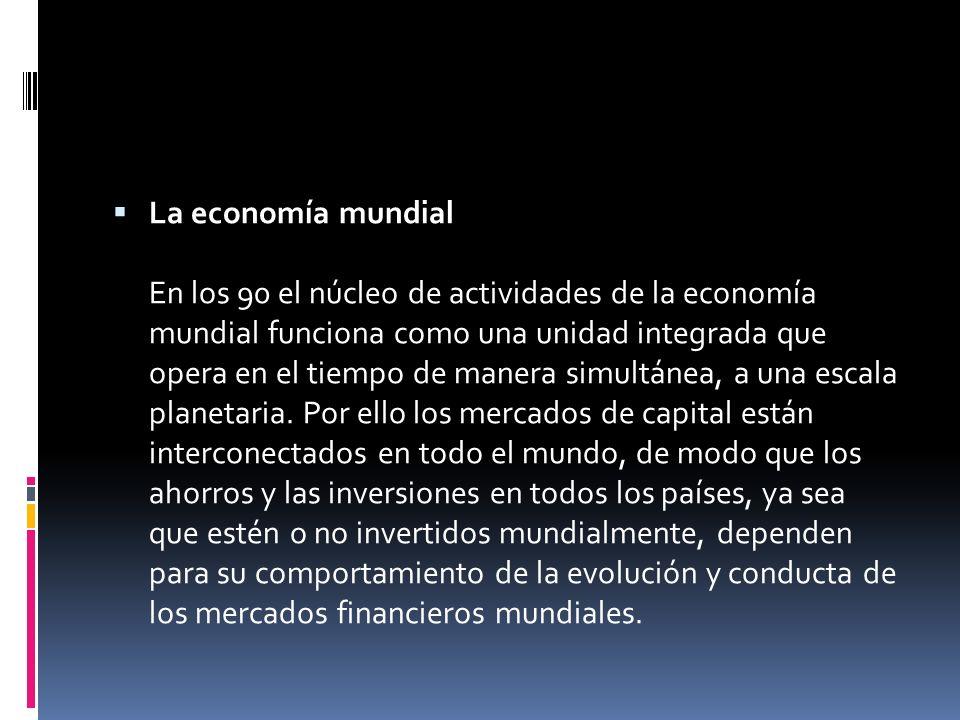 La economía mundial En los 90 el núcleo de actividades de la economía mundial funciona como una unidad integrada que opera en el tiempo de manera simu