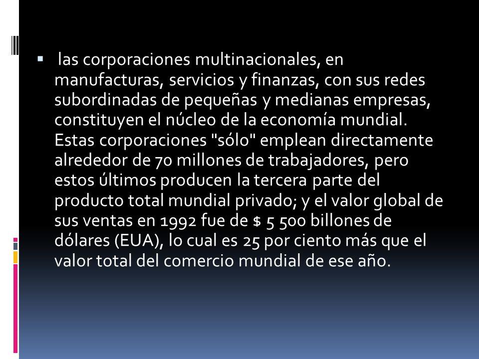 las corporaciones multinacionales, en manufacturas, servicios y finanzas, con sus redes subordinadas de pequeñas y medianas empresas, constituyen el n