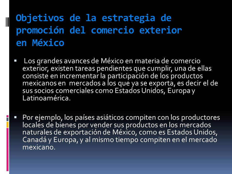 Objetivos de la estrategia de promoción del comercio exterior en México Los grandes avances de México en materia de comercio exterior, existen tareas
