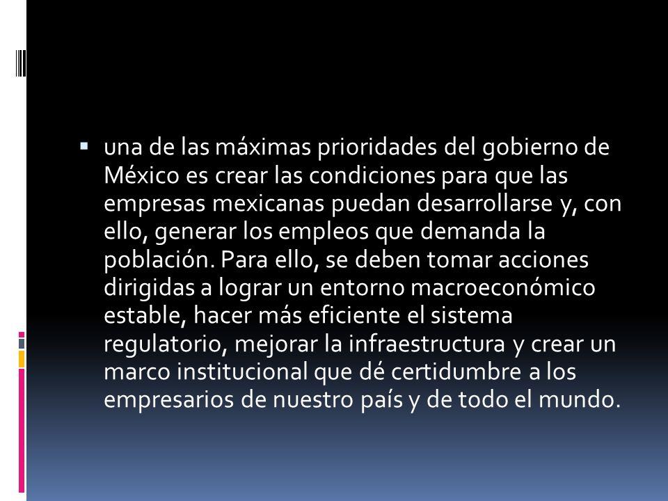 una de las máximas prioridades del gobierno de México es crear las condiciones para que las empresas mexicanas puedan desarrollarse y, con ello, gener