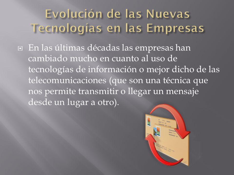 En las últimas décadas las empresas han cambiado mucho en cuanto al uso de tecnologías de información o mejor dicho de las telecomunicaciones (que son una técnica que nos permite transmitir o llegar un mensaje desde un lugar a otro).