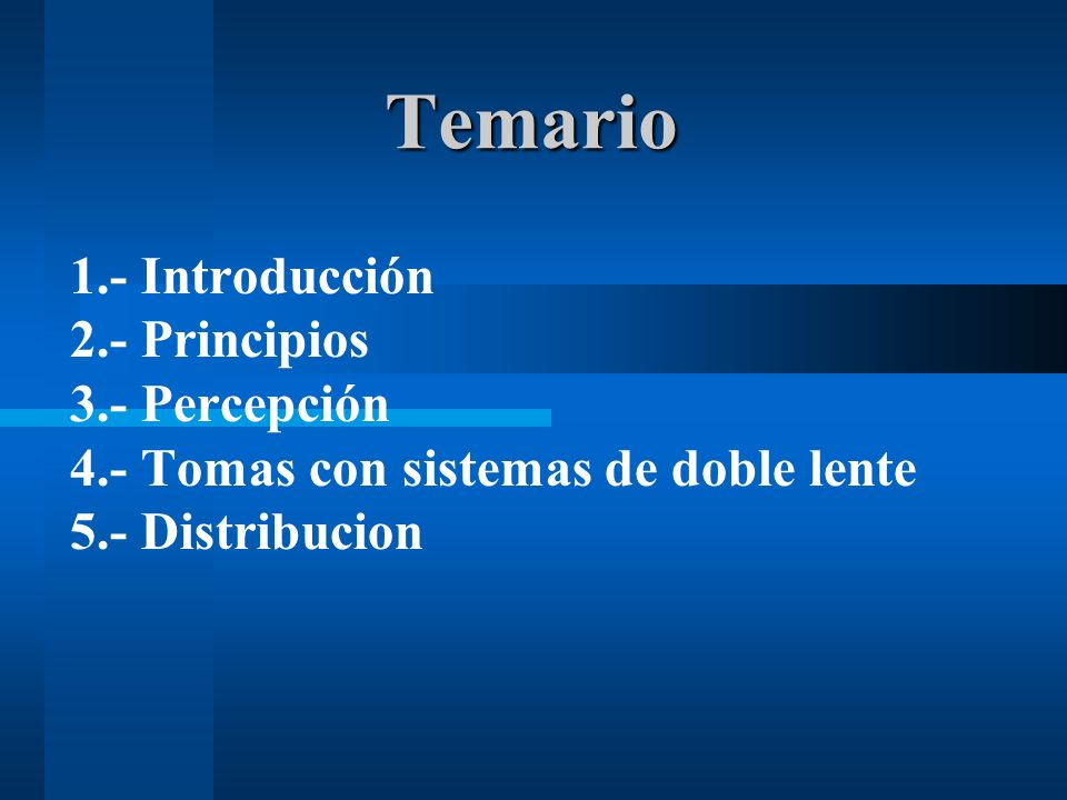 Temario 1.- Introducción 2.- Principios 3.- Percepción 4.- Tomas con sistemas de doble lente 5.- Distribucion