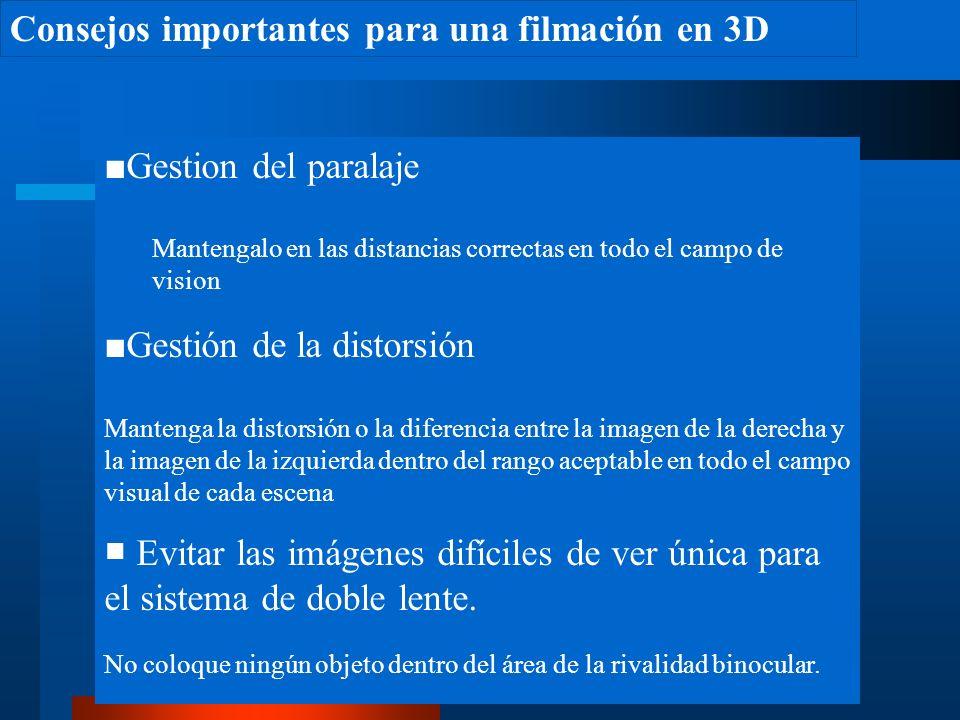 Consejos importantes para una filmación en 3D Gestion del paralaje Mantengalo en las distancias correctas en todo el campo de vision Gestión de la distorsión Mantenga la distorsión o la diferencia entre la imagen de la derecha y la imagen de la izquierda dentro del rango aceptable en todo el campo visual de cada escena Evitar las imágenes difíciles de ver única para el sistema de doble lente.