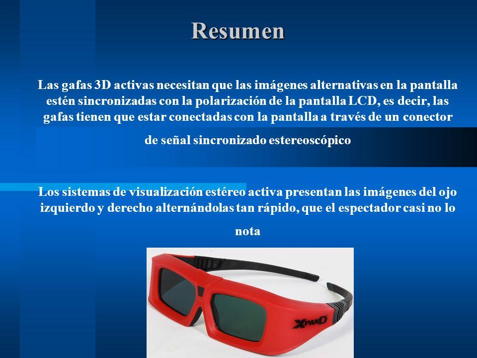 Resumen Las gafas 3D activas necesitan que las imágenes alternativas en la pantalla estén sincronizadas con la polarización de la pantalla LCD, es decir, las gafas tienen que estar conectadas con la pantalla a través de un conector de señal sincronizado estereoscópico Los sistemas de visualización estéreo activa presentan las imágenes del ojo izquierdo y derecho alternándolas tan rápido, que el espectador casi no lo nota