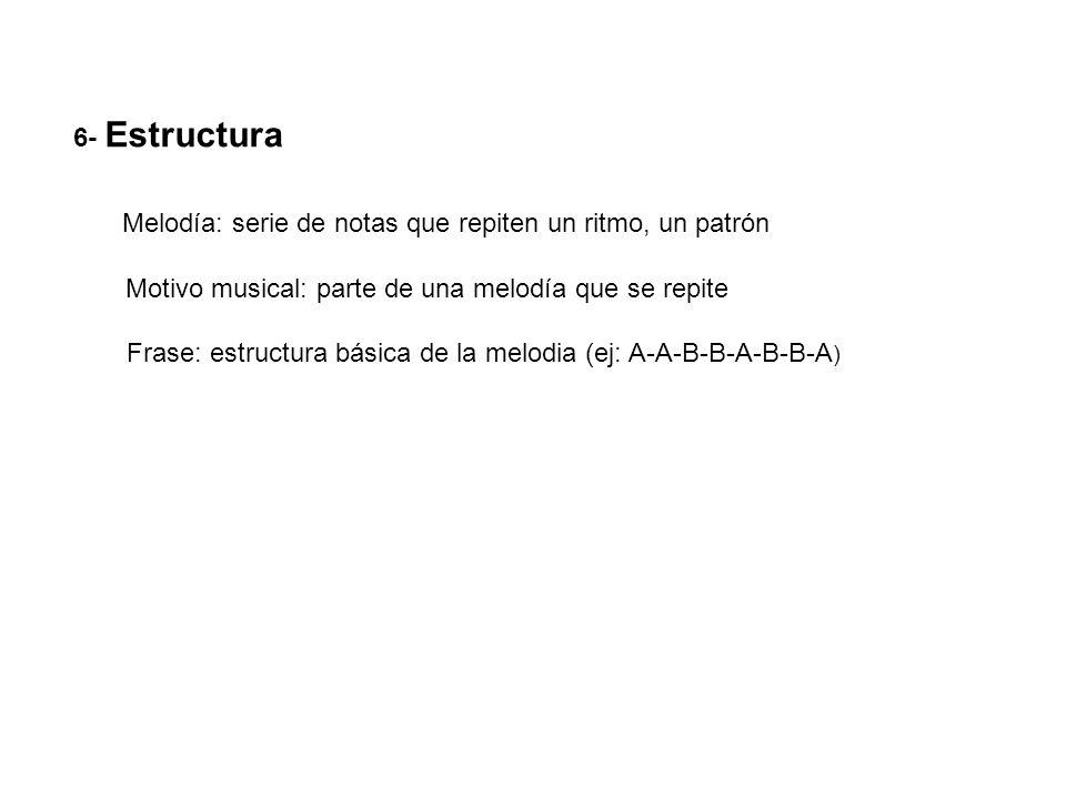 6- Estructura Melodía: serie de notas que repiten un ritmo, un patrón Motivo musical: parte de una melodía que se repite Frase: estructura básica de l