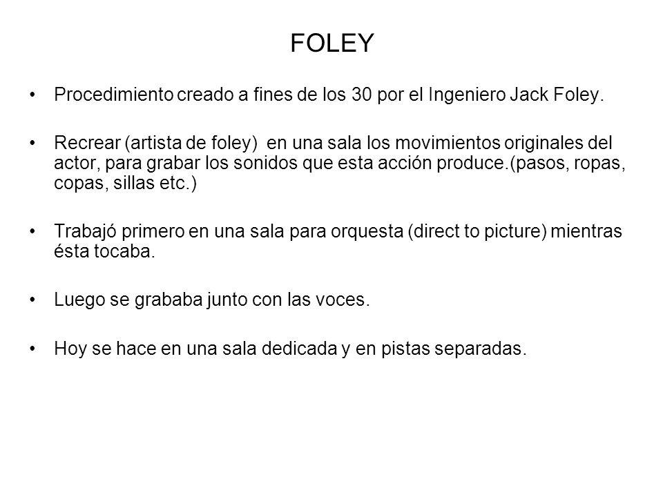 FOLEY Procedimiento creado a fines de los 30 por el Ingeniero Jack Foley. Recrear (artista de foley) en una sala los movimientos originales del actor,