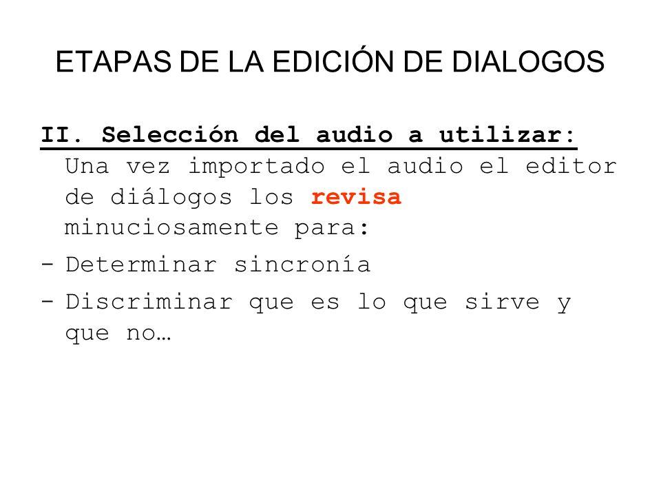 ETAPAS DE LA EDICIÓN DE DIALOGOS II. Selección del audio a utilizar: Una vez importado el audio el editor de diálogos los revisa minuciosamente para: