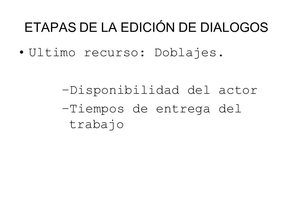 ETAPAS DE LA EDICIÓN DE DIALOGOS Ultimo recurso: Doblajes. –Disponibilidad del actor –Tiempos de entrega del trabajo