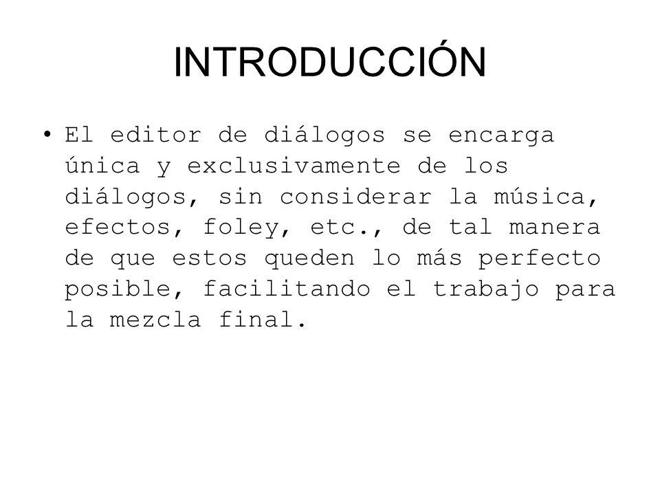 INTRODUCCIÓN El editor de diálogos se encarga única y exclusivamente de los diálogos, sin considerar la música, efectos, foley, etc., de tal manera de