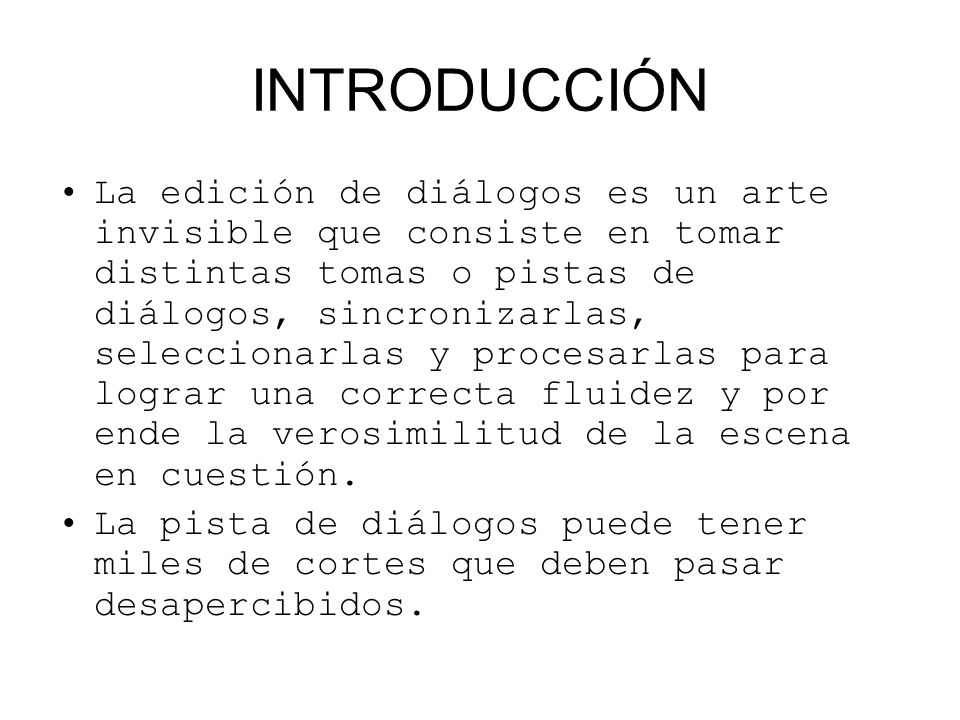 INTRODUCCIÓN La edición de diálogos es un arte invisible que consiste en tomar distintas tomas o pistas de diálogos, sincronizarlas, seleccionarlas y