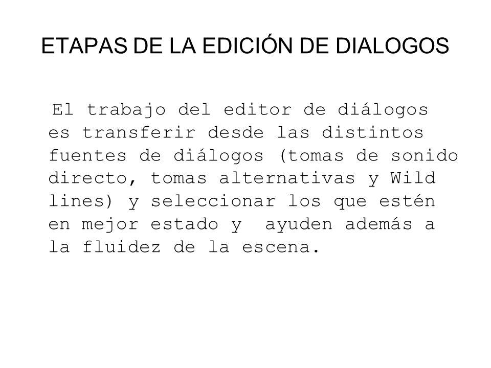 ETAPAS DE LA EDICIÓN DE DIALOGOS El trabajo del editor de diálogos es transferir desde las distintos fuentes de diálogos (tomas de sonido directo, tom