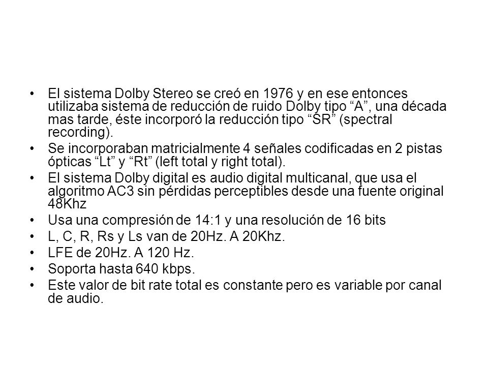El sistema Dolby Stereo se creó en 1976 y en ese entonces utilizaba sistema de reducción de ruido Dolby tipo A, una década mas tarde, éste incorporó l