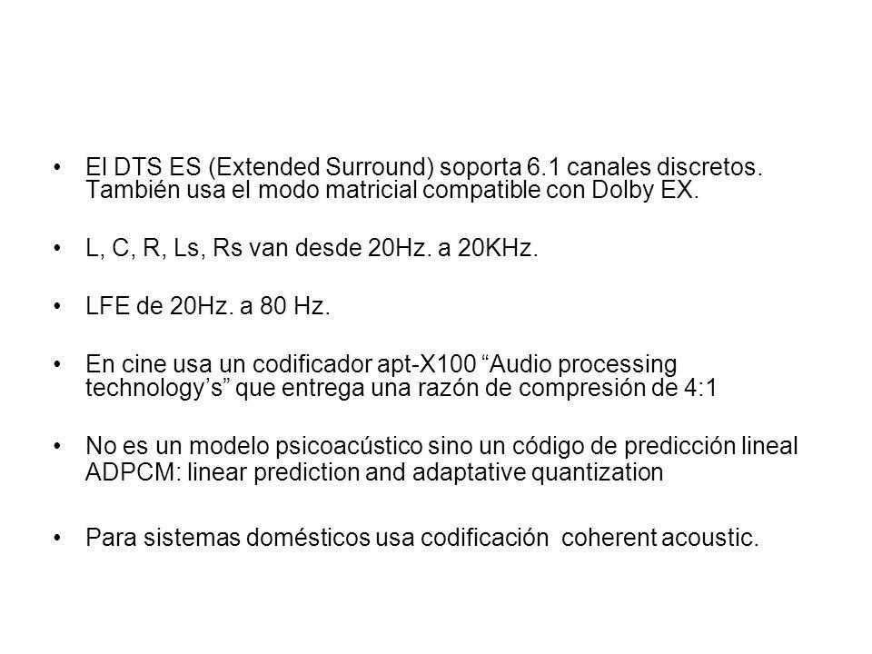 El DTS ES (Extended Surround) soporta 6.1 canales discretos. También usa el modo matricial compatible con Dolby EX. L, C, R, Ls, Rs van desde 20Hz. a