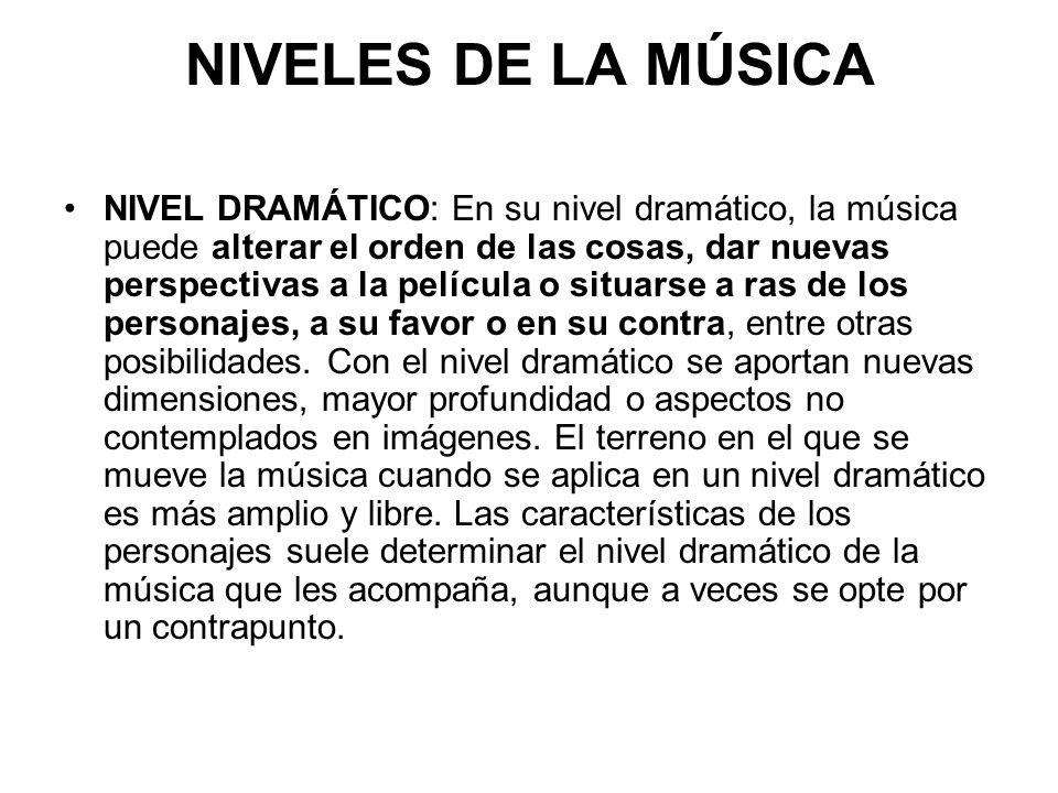 NIVELES DE LA MÚSICA NIVEL DRAMÁTICO: En su nivel dramático, la música puede alterar el orden de las cosas, dar nuevas perspectivas a la película o situarse a ras de los personajes, a su favor o en su contra, entre otras posibilidades.