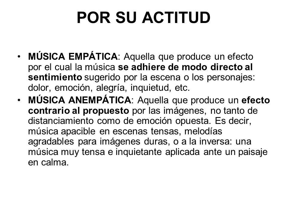 POR SU ACTITUD MÚSICA EMPÁTICA: Aquella que produce un efecto por el cual la música se adhiere de modo directo al sentimiento sugerido por la escena o los personajes: dolor, emoción, alegría, inquietud, etc.
