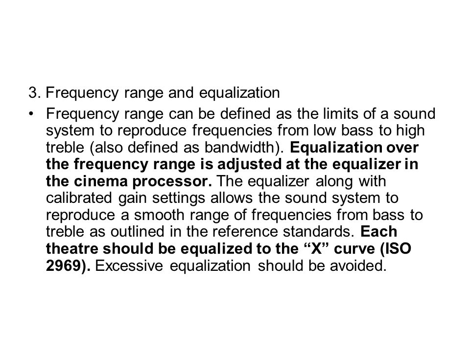 3. Frequency range and equalization Frequency range can be defined as the limits of a sound system to reproduce frequencies from low bass to high treb