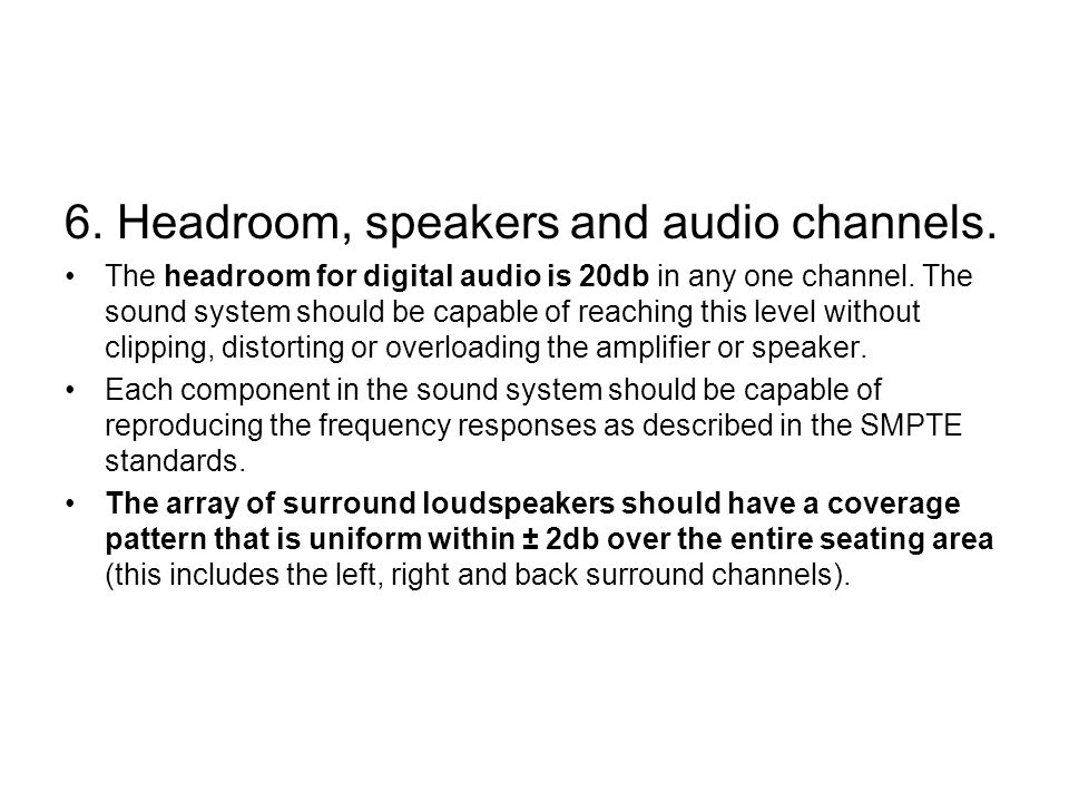 6. Headroom, speakers and audio channels. The headroom for digital audio is 20db in any one channel. The sound system should be capable of reaching th