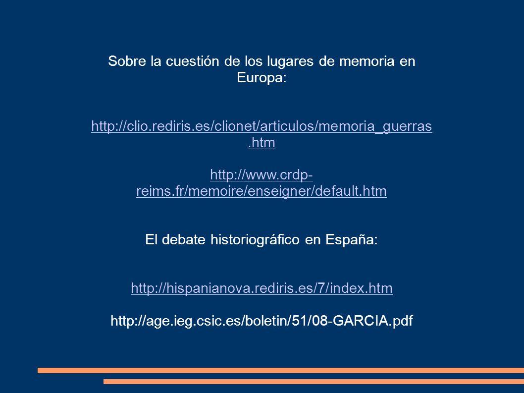 Sobre la cuestión de los lugares de memoria en Europa: http://clio.rediris.es/clionet/articulos/memoria_guerras.htm http://www.crdp- reims.fr/memoire/