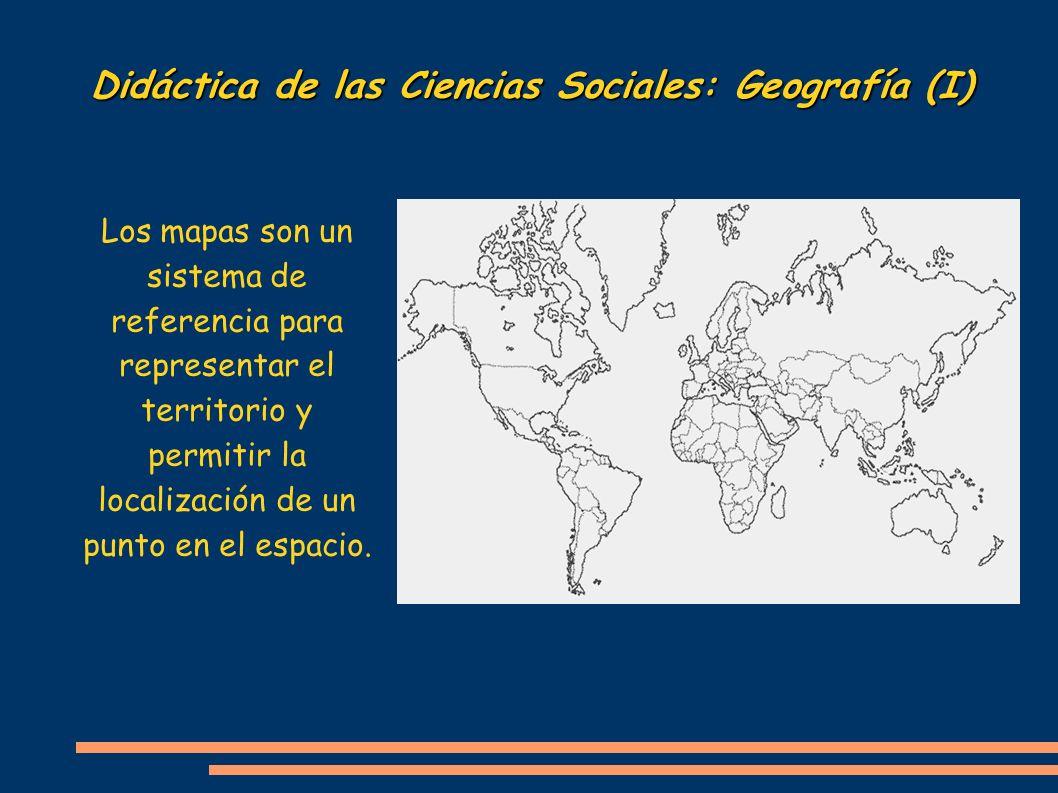 Didáctica de las Ciencias Sociales: Geografía (I) Los mapas son un sistema de referencia para representar el territorio y permitir la localización de