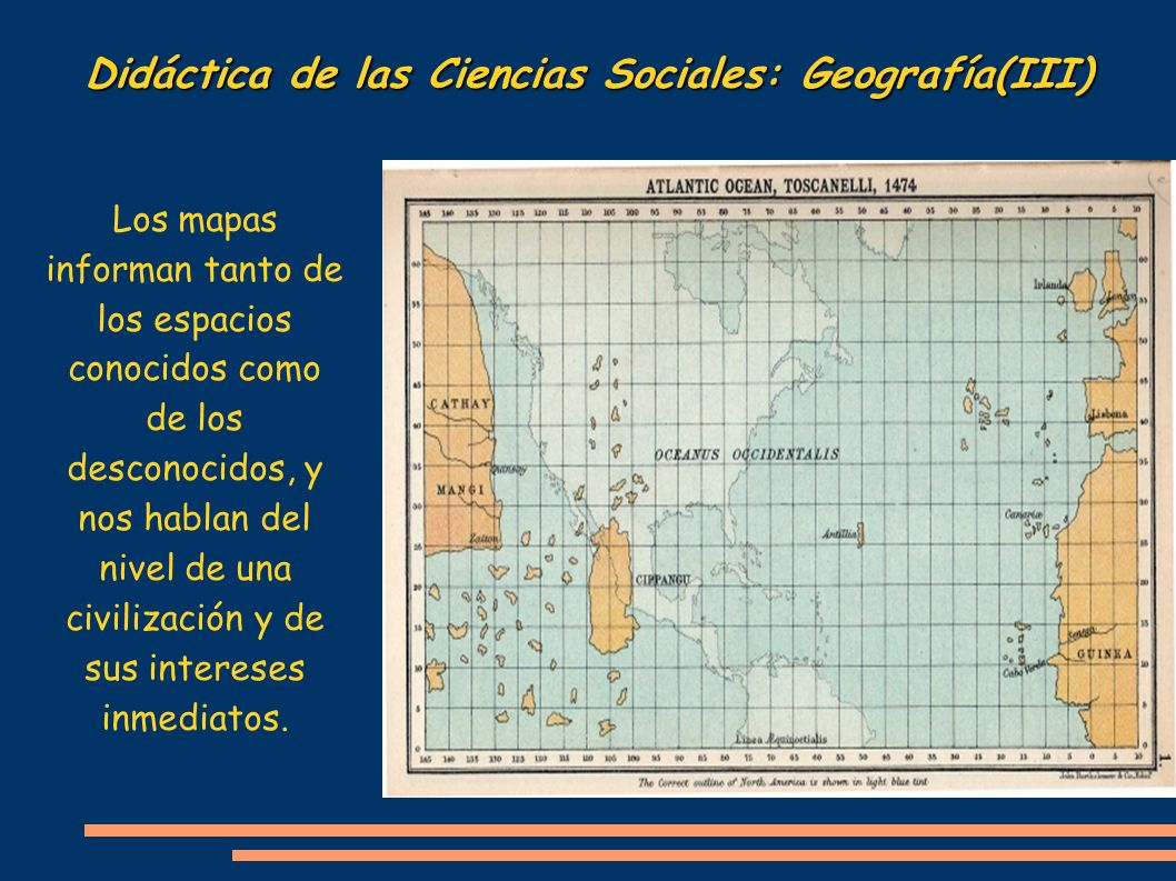 Didáctica de las Ciencias Sociales: Geografía(III) Los mapas informan tanto de los espacios conocidos como de los desconocidos, y nos hablan del nivel