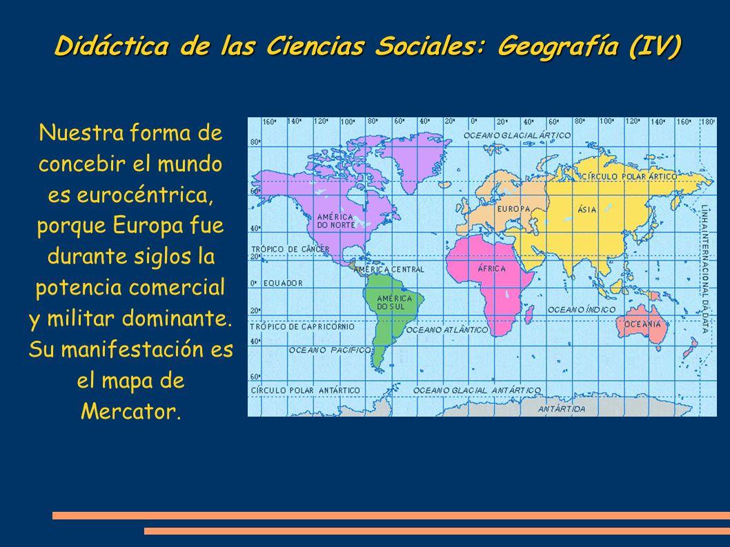 Didáctica de las Ciencias Sociales: Geografía (IV) Nuestra forma de concebir el mundo es eurocéntrica, porque Europa fue durante siglos la potencia co
