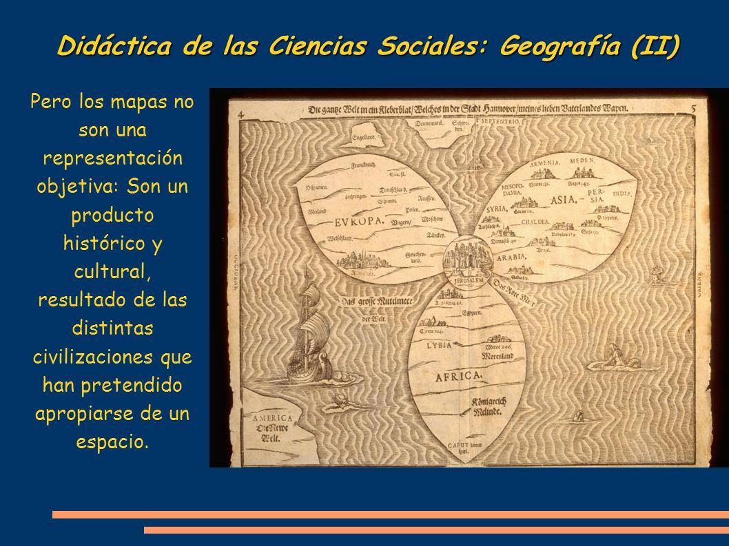 Didáctica de las Ciencias Sociales: Geografía (II) Pero los mapas no son una representación objetiva: Son un producto histórico y cultural, resultado