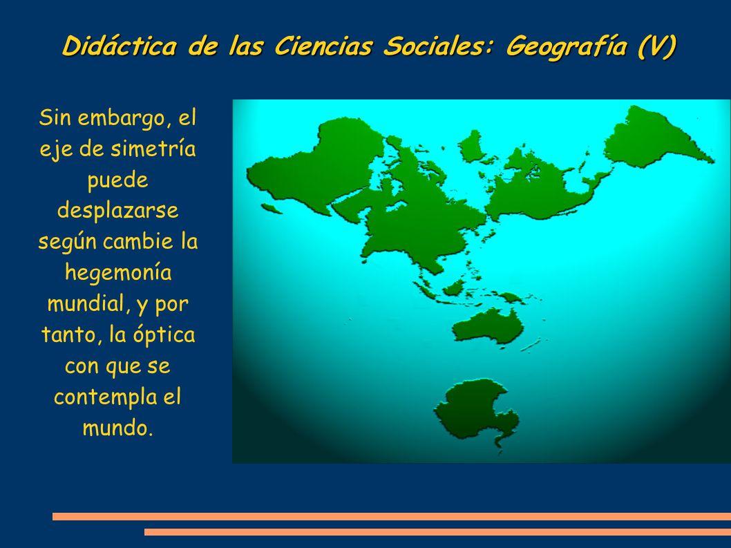 Didáctica de las Ciencias Sociales: Geografía (V) Sin embargo, el eje de simetría puede desplazarse según cambie la hegemonía mundial, y por tanto, la