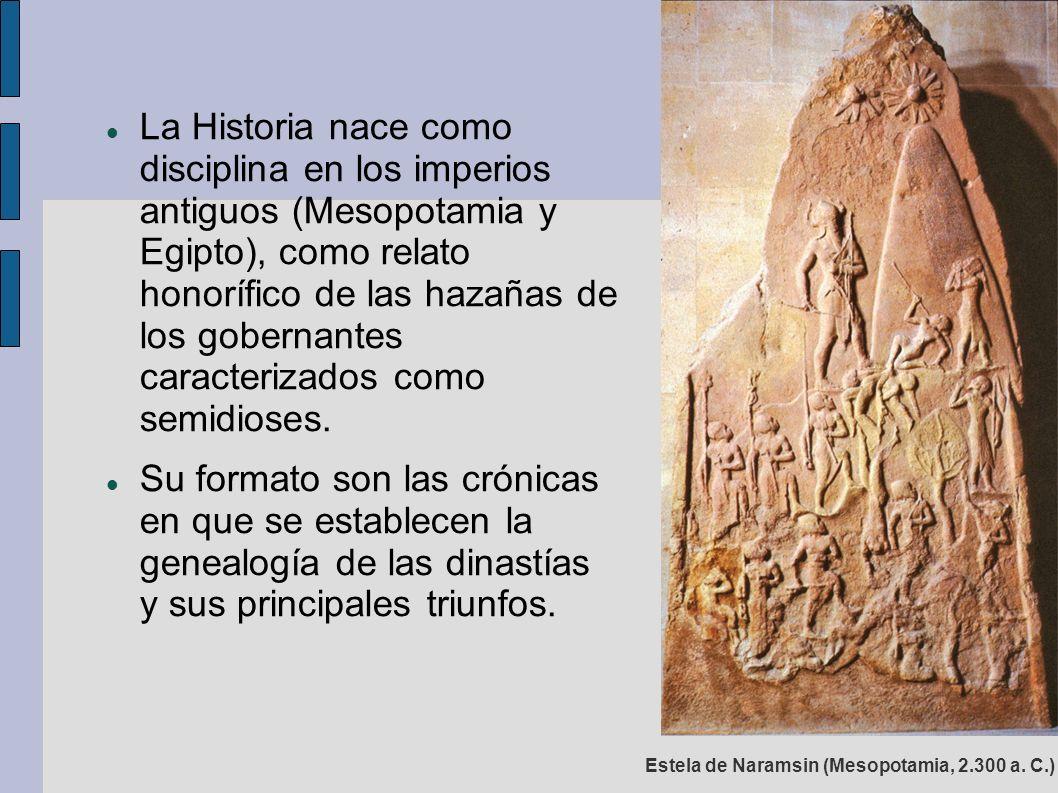 La Historia nace como disciplina en los imperios antiguos (Mesopotamia y Egipto), como relato honorífico de las hazañas de los gobernantes caracterizados como semidioses.