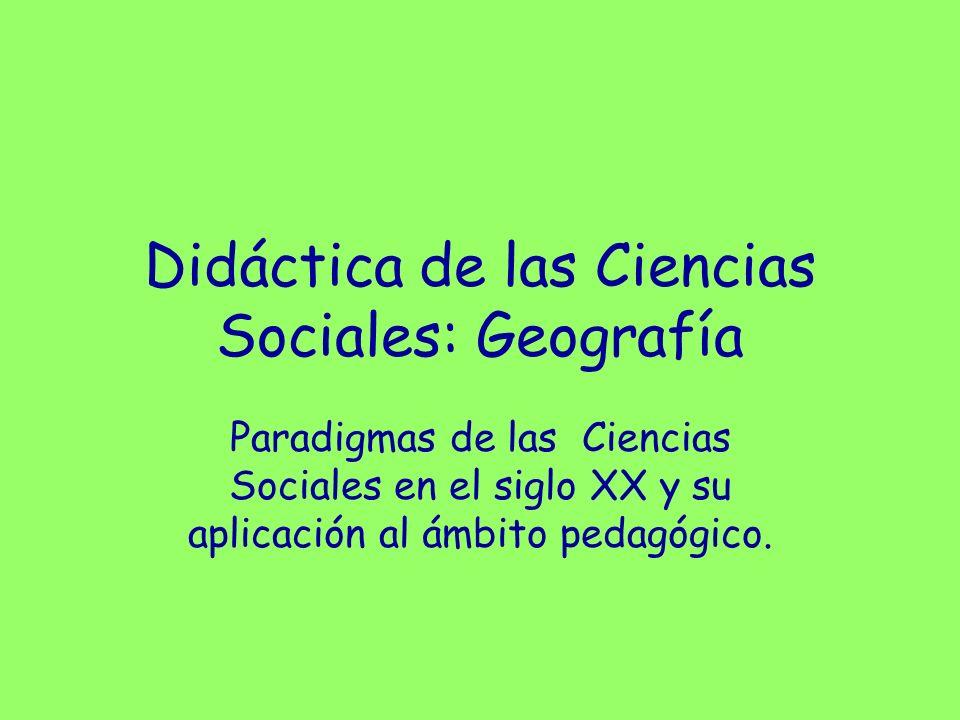 Paradigmas de las Ciencias Sociales en el siglo XX y su aplicación al ámbito pedagógico. Didáctica de las Ciencias Sociales: Geografía