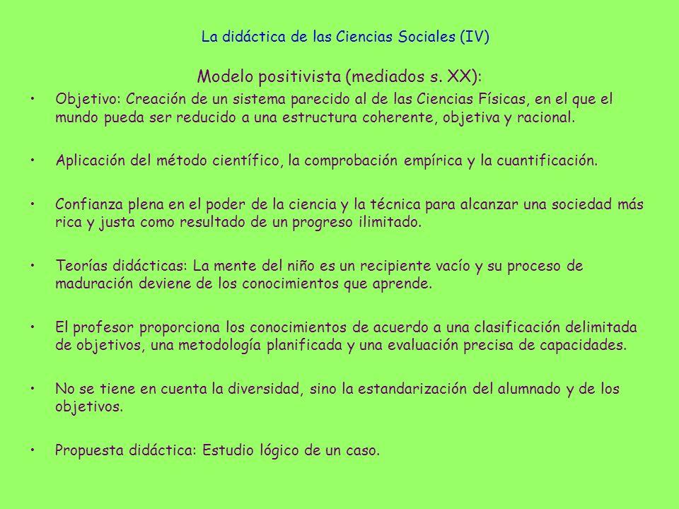 La didáctica de las Ciencias Sociales (IV) Modelo positivista (mediados s. XX): Objetivo: Creación de un sistema parecido al de las Ciencias Físicas,