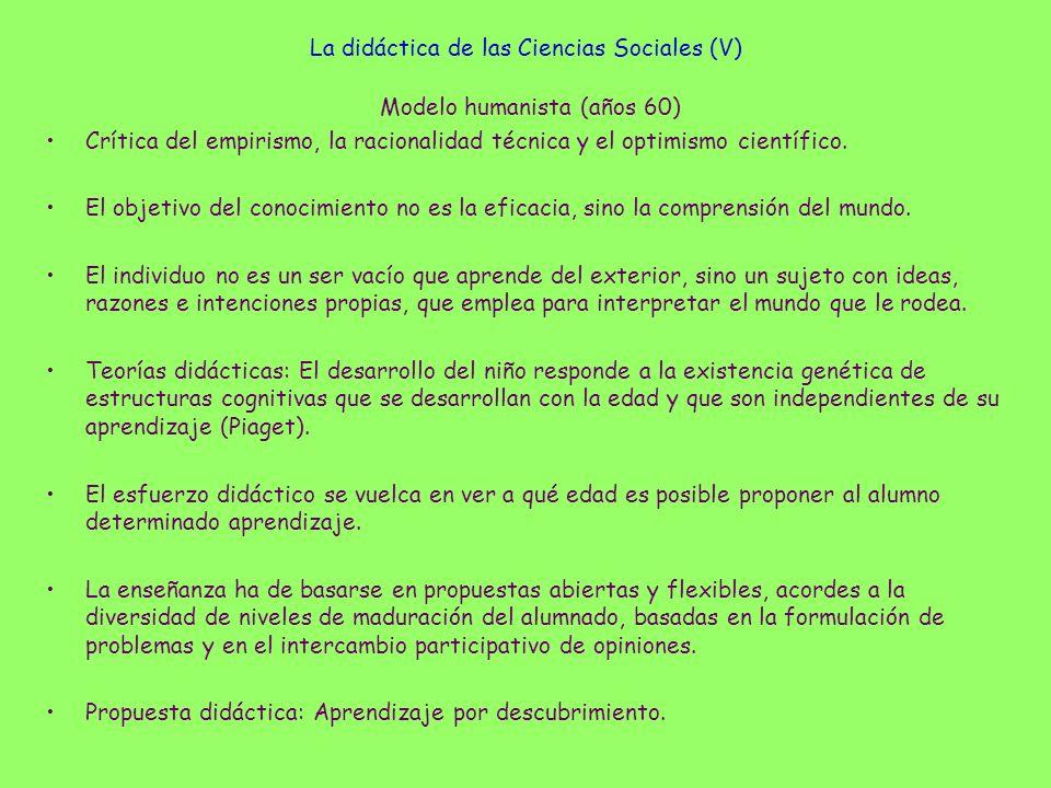 La didáctica de las Ciencias Sociales (V) Modelo humanista (años 60) Crítica del empirismo, la racionalidad técnica y el optimismo científico. El obje