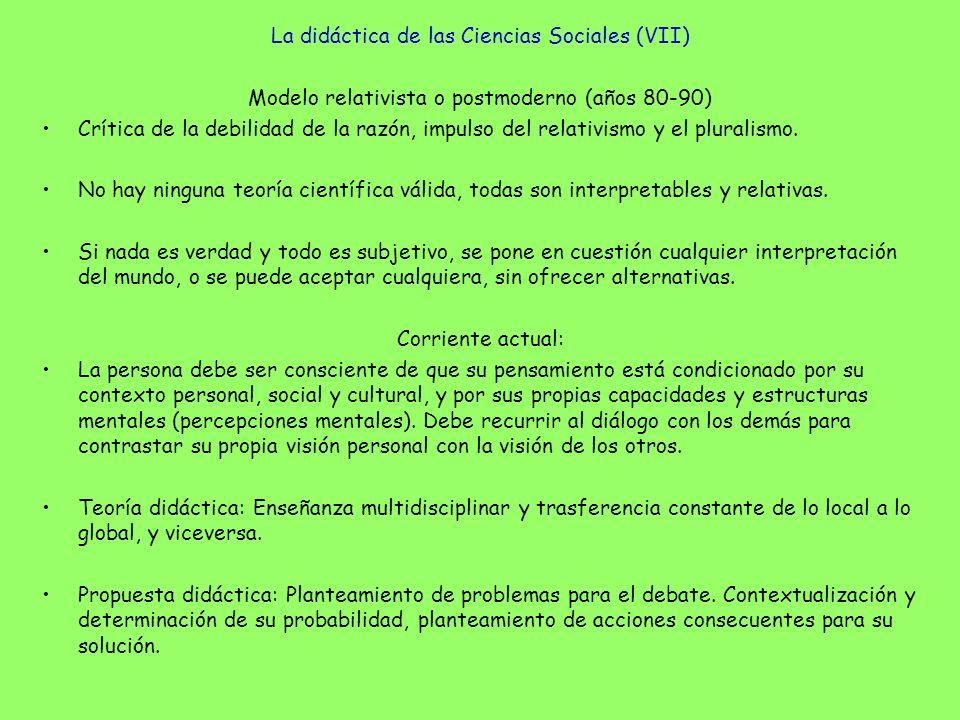 La didáctica de las Ciencias Sociales (VII) Modelo relativista o postmoderno (años 80-90) Crítica de la debilidad de la razón, impulso del relativismo