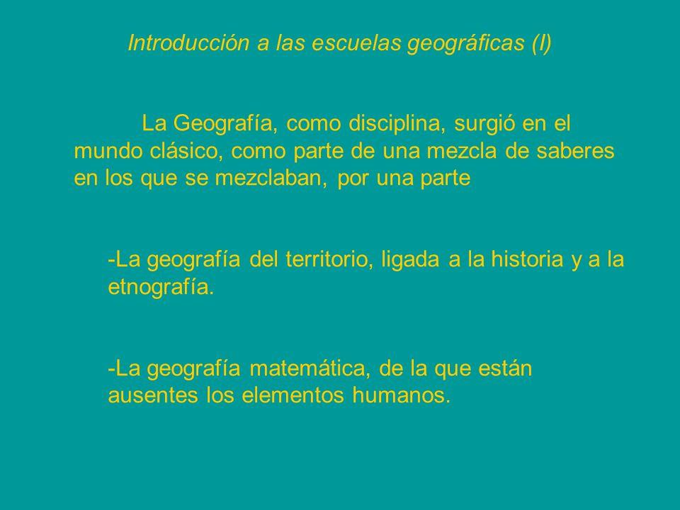 Introducción a las escuelas geográficas (I) La Geografía, como disciplina, surgió en el mundo clásico, como parte de una mezcla de saberes en los que